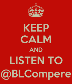 Poster: KEEP CALM AND LISTEN TO @BLCompere