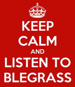 Poster: KEEP CALM AND LISTEN TO BLEGRASS