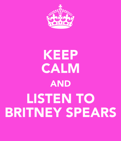 Poster: KEEP CALM AND LISTEN TO BRITNEY SPEARS