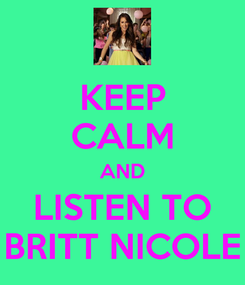 Poster: KEEP CALM AND LISTEN TO BRITT NICOLE