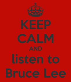 Poster: KEEP CALM AND listen to Bruce Lee
