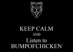 Poster:  KEEP CALM AND Listen to BUMPOFCHICKEN