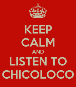 Poster: KEEP CALM AND LISTEN TO CHICOLOCO