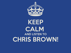 Poster: KEEP CALM  AND LISTEN TO CHRIS BROWN!