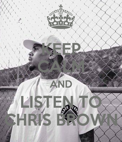 Poster: KEEP CALM AND LISTEN TO CHRIS BROWN