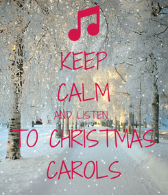 Poster: KEEP CALM AND LISTEN  TO CHRISTMAS CAROLS