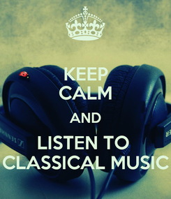 Poster: KEEP CALM AND LISTEN TO  CLASSICAL MUSIC