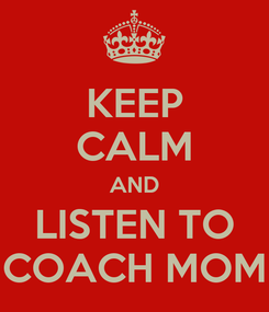Poster: KEEP CALM AND LISTEN TO COACH MOM