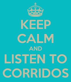 Poster: KEEP CALM AND LISTEN TO CORRIDOS