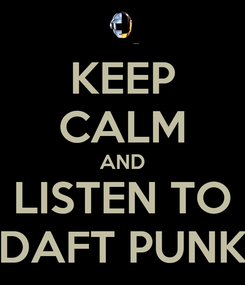 Poster: KEEP CALM AND LISTEN TO DAFT PUNK