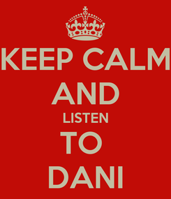 Poster: KEEP CALM AND LISTEN TO  DANI