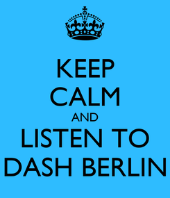 Poster: KEEP CALM AND LISTEN TO DASH BERLIN