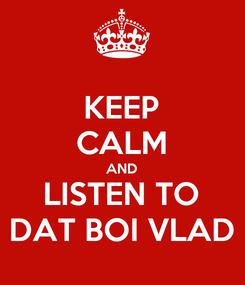 Poster: KEEP CALM AND LISTEN TO DAT BOI VLAD