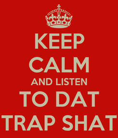 Poster: KEEP CALM AND LISTEN TO DAT TRAP SHAT