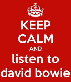 Poster: KEEP CALM AND listen to david bowie