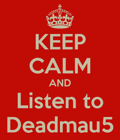 Poster: KEEP CALM AND Listen to Deadmau5