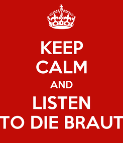 Poster: KEEP CALM AND LISTEN TO DIE BRAUT
