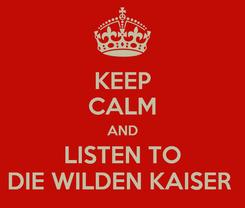 Poster: KEEP CALM AND LISTEN TO DIE WILDEN KAISER