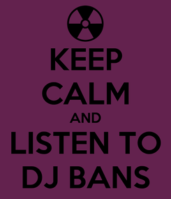Poster: KEEP CALM AND  LISTEN TO  DJ BANS