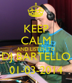 Poster: KEEP CALM AND LISTEN TO DJ BARTELLO 01-03-2014