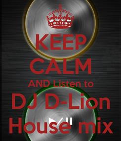 Poster: KEEP CALM AND Listen to DJ D-Lion House mix