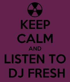 Poster: KEEP CALM AND  LISTEN TO   DJ FRESH