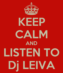 Poster: KEEP CALM AND LISTEN TO Dj LEIVA