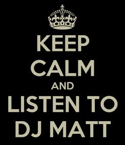 Poster: KEEP CALM AND LISTEN TO DJ MATT