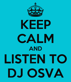 Poster: KEEP CALM AND LISTEN TO DJ OSVA
