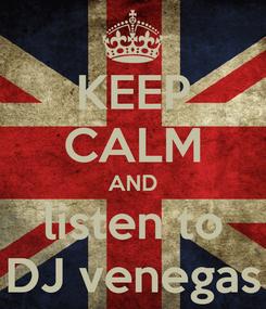 Poster: KEEP CALM AND listen to DJ venegas