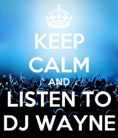 Poster: KEEP CALM AND LISTEN TO DJ WAYNE