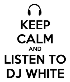 Poster: KEEP CALM AND LISTEN TO DJ WHITE