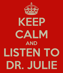 Poster: KEEP CALM AND LISTEN TO DR. JULIE