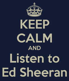 Poster: KEEP CALM AND Listen to Ed Sheeran