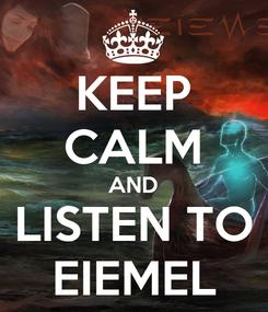 Poster: KEEP CALM AND LISTEN TO EIEMEL