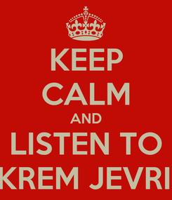Poster: KEEP CALM AND LISTEN TO EKREM JEVRIĆ