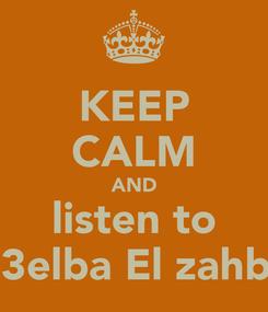 Poster: KEEP CALM AND listen to El 3elba El zahbia