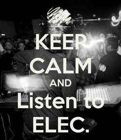 Poster: KEEP CALM AND Listen to ELEC.