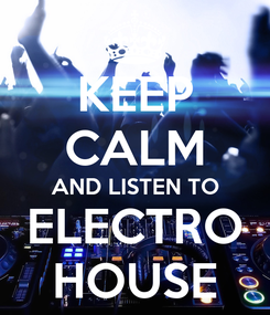 Poster: KEEP CALM AND LISTEN TO ELECTRO HOUSE