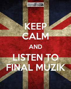 Poster: KEEP CALM AND LISTEN TO FINAL MUZIK