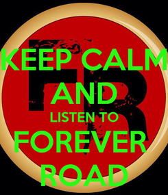 Poster: KEEP CALM AND LISTEN TO FOREVER  ROAD