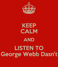 Poster: KEEP CALM AND LISTEN TO George Webb Dasn't