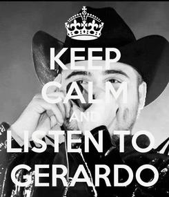 Poster: KEEP CALM AND LISTEN TO  GERARDO