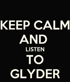 Poster: KEEP CALM AND  LISTEN TO GLYDER
