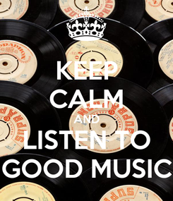Poster: KEEP CALM AND LISTEN TO GOOD MUSIC