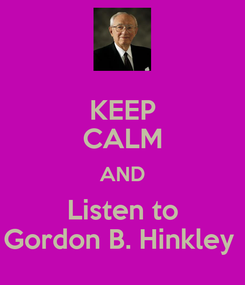 Poster: KEEP CALM AND Listen to Gordon B. Hinkley