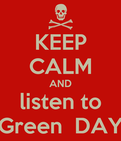 Poster: KEEP CALM AND listen to Green  DAY