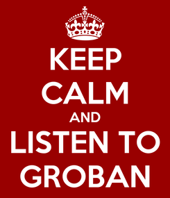 Poster: KEEP CALM AND LISTEN TO GROBAN