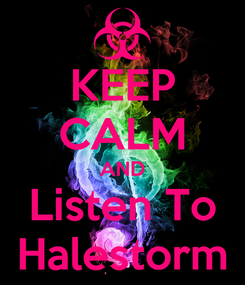 Poster: KEEP CALM AND Listen To Halestorm