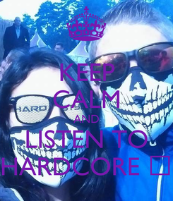 Poster: KEEP CALM AND LISTEN TO HARDCORE ♡